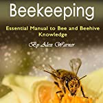 Beekeeping: The Essential Manual to Bee and Beehive Knowledge | Alex Warner