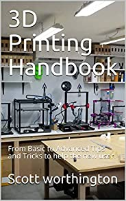 3D Printing Handbook: From Basic to Advanced Tips and Tricks to help the new user.