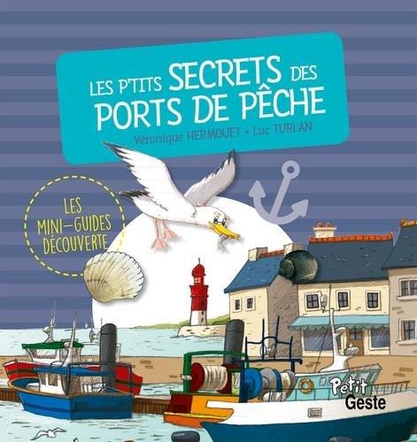 Les P'tits Secrets des Ports de Peche (Coll. Mini-Guide Découverte) Album – 11 avril 2018 Turlan Luc Hermouet Véronique La Geste 2367466726