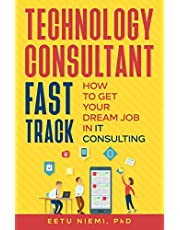 Technology Consultant Fast Track: How to Get Your Dream Job in IT Consulting