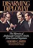 Disarming Diplomat: The Memoirs of Ambassador Gerard C. Smith, Arms Control Negotiator (W. Alton Jones Foundation Series on the Presidency & Arms Control)