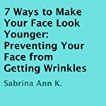 7 Ways to Make Your Face Look Younger: Preventing Your Face from Getting Wrinkles | Sabrina Ann K.