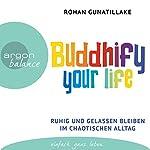 Buddhify your life: Ruhig und gelassen bleiben im chaotischen Alltag   Rohan Gunatillake