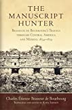 The Manuscript Hunter: Brasseur de Bourbourg's Travels through Central America and Mexico, 1854–1859 (American Exploration and Travel Series)