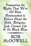 Conquering the Myths That We've All Been Brainwashed to Believe about the Bible, Religions, God, Eternal Life and So Much More, Bob McDowell, 1448983967