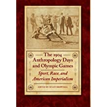 The 1904 Anthropology Days and Olympic Games: Sport, Race, and American Imperialism (Critical Studies in the History of Anthropology)