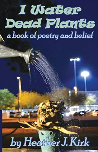 I Water Dead Plants: a book of poetry and belief