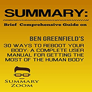 Summary: Brief Comprehensive Guide on: Ben Greenfield's 30 Ways to Reboot Your Body: A Complete User Manual for Getting the Most Out of the Human Body Audiobook