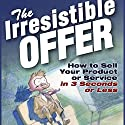 The Irresistible Offer: How to Sell Your Product or Service in Three Seconds or Less Audiobook by Mark Joyner Narrated by Mark Joyner