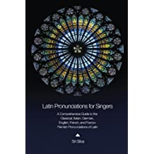 Latin Pronunciations for Singers: A Comprehensive Guide to the Classical, Italian, German, English, French, and Franco-Flemish Pronunciations of Latin