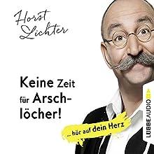 Keine Zeit für Arschlöcher! ... hör auf dein Herz Hörbuch von Horst Lichter Gesprochen von: Horst Lichter