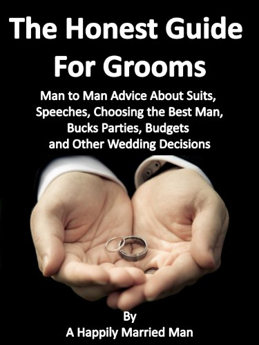 The Honest Guide For Grooms: Man to Man Advice About Suits, Speeches, Best Men, Bucks Parties, Budgets and Other Wedding Decisions.