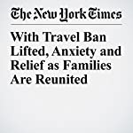 With Travel Ban Lifted, Anxiety and Relief as Families Are Reunited | Caitlin Dickerson,Sarah Maslin Nir