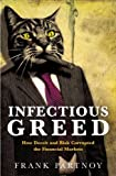 INFECTIOUS GREED - HOW DECEIT AND RISK CORRUPTED THE FINANCIAL MARKETS