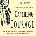 Catching Courage: How to Stop Hesitating, Take Control Over Your Anxieties, and Believe in Yourself Audiobook by Zoe McKey Narrated by Carol Cantu