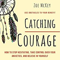 CATCHING COURAGE: HOW TO STOP HESITATING, TAKE CONTROL OVER YOUR ANXIETIES, AND BELIEVE IN YOURSELF