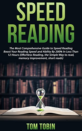 Speed Reading: The Most Comprehensive Guide to Speed Reading- Boost Your Reading Speed and Ability By 200% In Less Than 12 Hours (Effortless Reading, the Simple Way to read, memory