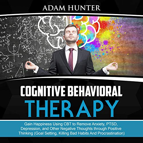 Pdf Health Cognitive Behavioral Therapy: Gain Happiness Using CBT to Remove Anxiety, PTSD, Depression, and Other Negative Thoughts Through Positive Thinking (Goal Setting, Killing Bad Habits and Procrastination)