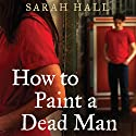How to Paint a Dead Man Audiobook by Sarah Hall Narrated by Philip Franks
