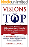 Visions To The Top: A Millionaire's Secret Formula to Productivity, Visualization, and Meditation (How to Visualize, Mental Imagery, Sales Techniques, ... Productivity, Meditation Techniques,)