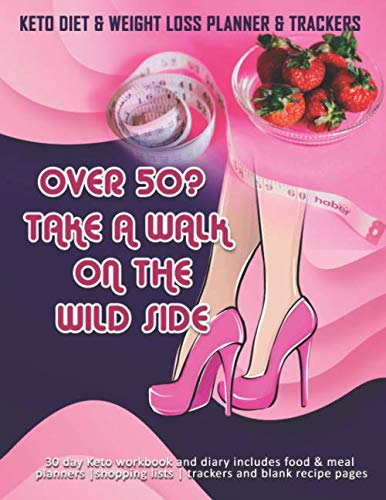 Over 50? Take A Walk On The Wild Side: Keto Diet & Weight Loss Planner & Trackers: 30 day Keto workbook and diary includes food & meal planners |shopping lists | trackers and blank recipe pages