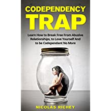 The Codependency Trap: Learn How to Break Free From Abusive Relationships, to Love Yourself And to be Codependent No More (Create Healthy Relationships, Overcome Jealousy and Emotional abuse)