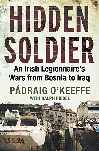 Hidden Soldier: An Irish Legionnaires Wars from Bosnia to Iraq Padraig OKeefe
