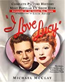 img - for I Love Lucy: The Complete Picture History of the Most Popular TV Show Ever, Authorized by th e Lucille Ball Estate by Michael McClay (2004-07-01) book / textbook / text book