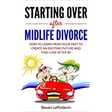 Starting Over after Midlife Divorce: How you can learn from your past to create an exciting new future and find love after 40