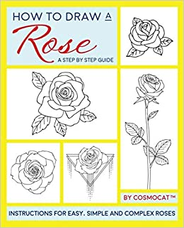 How To Draw A Rose A Step By Step Guide With Instructions For Easy Simple And Complex Roses Cosmocat 9781980844242 Amazon Com Books