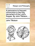 A Persuasive to Frequent Communion in the Holy Sacrament of the Lord's Supper by John Tillotson, John Tillotson, 1140959948