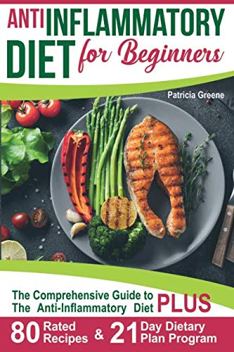 Anti Inflammatory Diet for Beginners: A Comprehensive Guide to The Anti-Inflammatory Diet PLUS 80-Rated Recipes & 21-Day Dietary Plan Program by Patricia Greene