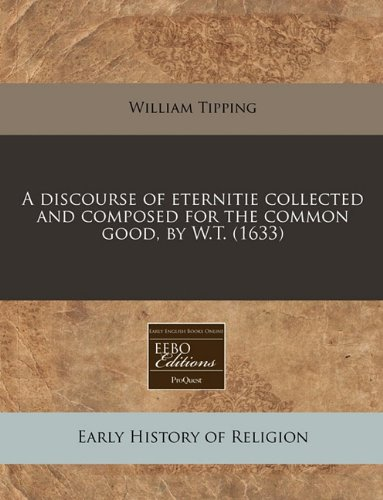 Read Online A discourse of eternitie collected and composed for the common good, by W.T. (1633) PDF