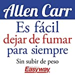Es fácil dejar de fumar para siempre [It Is Easy to Quit Smoking Forever]: Sin subir de peso [Without Gaining Weight] | Allen Carr