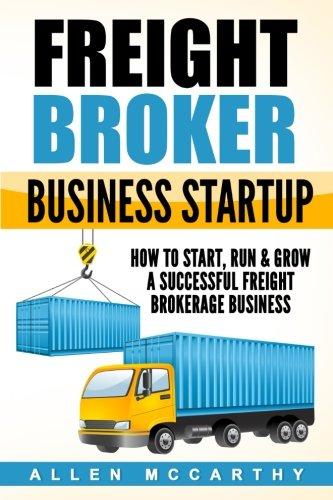 Freight Broker Business Startup: How to Start, Run & Grow a Successful Freight Brokerage Business (Business Plan Writer)