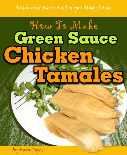 Authentic Mexican Recipes Made Easy: How To Make Green Sauce Chicken Tamales