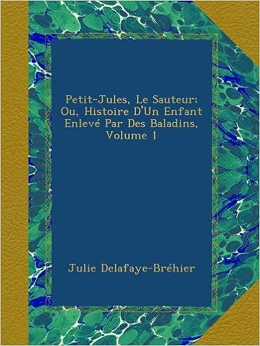 En ligne Petit-Jules, Le Sauteur; Ou, Histoire D'Un Enfant Enlevé Par Des Baladins, Volume 1 epub pdf