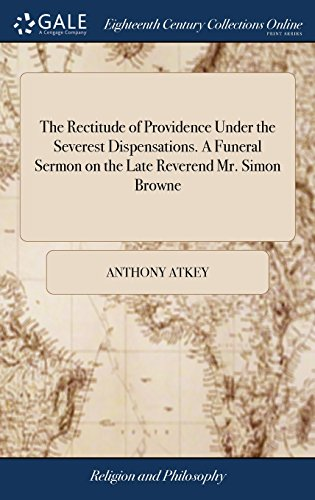 The Rectitude of Providence Under the Severest Dispensations. A Funeral Sermon on the Late Reverend Mr. Simon Browne: Preach'd at Shepton-Mallet December 31.1732. By Anthony Atkey