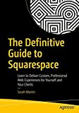 The Definitive Guide to Squarespace: Learn to Deliver Custom, Professional Web Experiences for Yourself and Your Clients