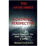THE ANTICHRIST A CATHOLIC PERSPECTIVE: Church Prophecy, The Bible, The Mystics, & Saints