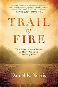 Trail of Fire: True Stories From Ten of the Most Powerful Moves of God by [Norris, Daniel K.]