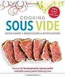 Cooking Sous Vide: Richer Flavors - Bolder Colors - Better Nutrition; Discover the low-temperature,