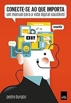 Conecte-se ao que importa: Um manual para a vida digital saudável por [Burgos, Pedro]