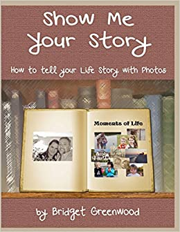 Book Show Me Your Story: How to Tell Your Life Story with Photos