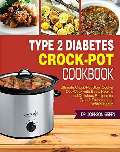 Type 2 Diabetes Crock-Pot Cookbook: Ultimate Crock-Pot Slow Cooker Cookbook with Easy, Healthy and Delicious Recipes for Type 2 Diabetes and Whole Health by Dr. Johnson Green