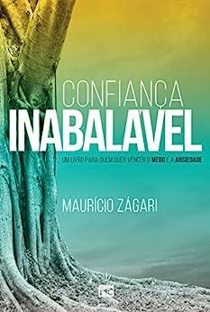 Confiança inabalável: Um livro para quem quer vencer o medo e a ansiedade por [Zágari, Maurício]