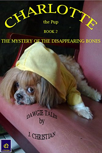CHARLOTTE the Pup BOOK 2 - THE MYSTERY OF THE DISAPPEARING BONES: Dawgie Tales™ by J. CHRISTIAN (Shih Bone Tzu)