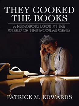 They Cooked the Books: A Humorous Look at the World of White-Collar Crime by [Edwards, Patrick M.]