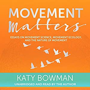 com movement matters essays on movement science movement  com movement matters essays on movement science movement ecology and the nature of movement audible audio edition katy bowman