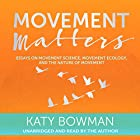 Movement Matters: Essays on Movement Science, Movement Ecology, and the Nature of Movement Hörbuch von Katy Bowman Gesprochen von: Katy Bowman